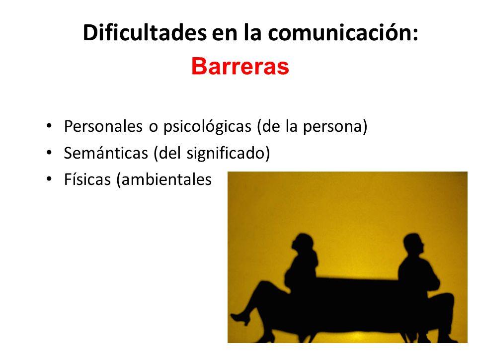 Dificultades en la comunicación: Personales o psicológicas (de la persona) Semánticas (del significado) Físicas (ambientales Barreras