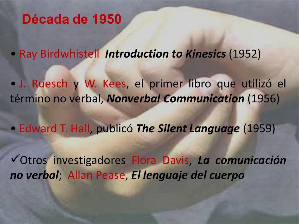 Ray Birdwhistell Introduction to Kinesics (1952) J. Ruesch y W. Kees, el primer libro que utilizó el término no verbal, Nonverbal Communication (1956)