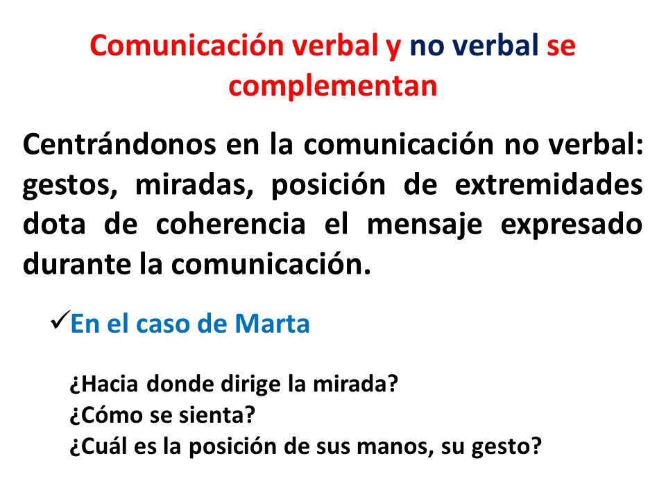 Comunicación verbal y no verbal se complementan Centrándonos en la comunicación no verbal: gestos, miradas, posición de extremidades dota de coherenci