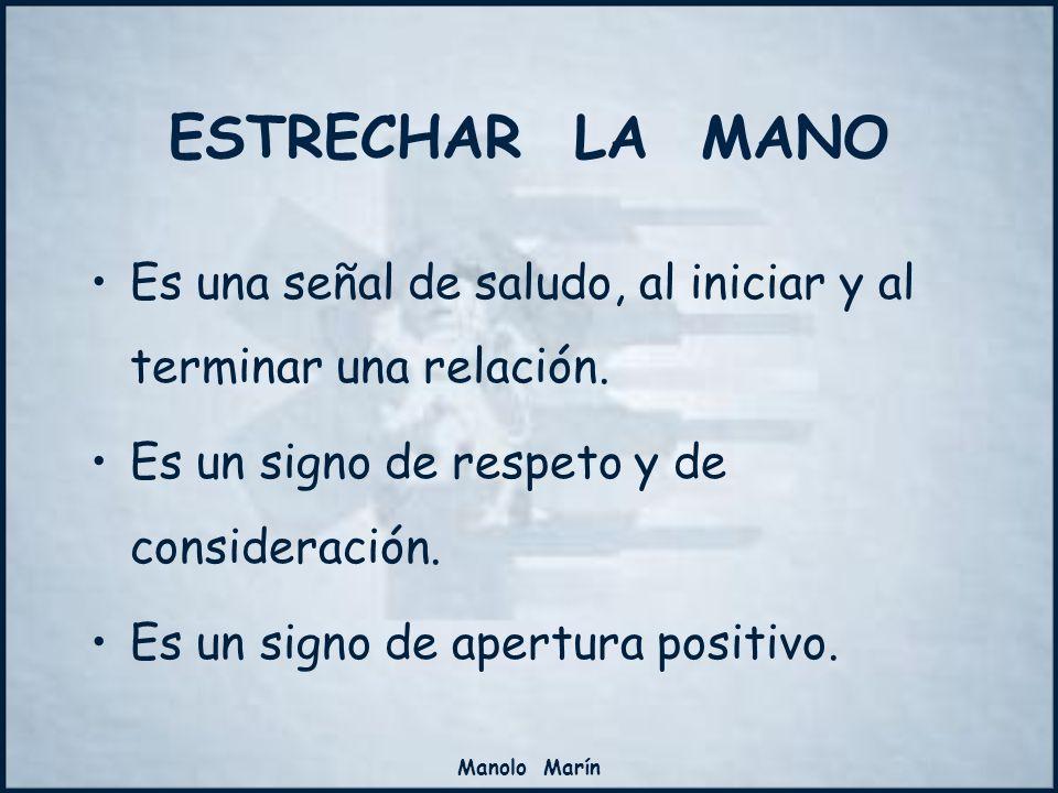 Manolo Marín ESTRECHAR LA MANO Es una señal de saludo, al iniciar y al terminar una relación. Es un signo de respeto y de consideración. Es un signo d