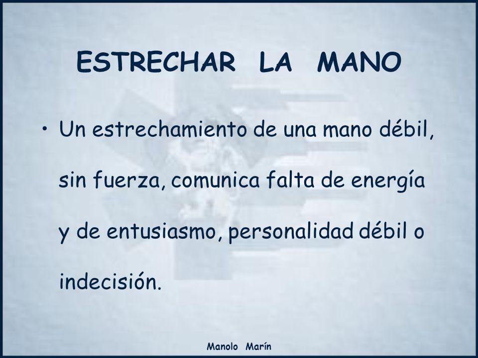 Manolo Marín Un estrechamiento de una mano débil, sin fuerza, comunica falta de energía y de entusiasmo, personalidad débil o indecisión. ESTRECHAR LA