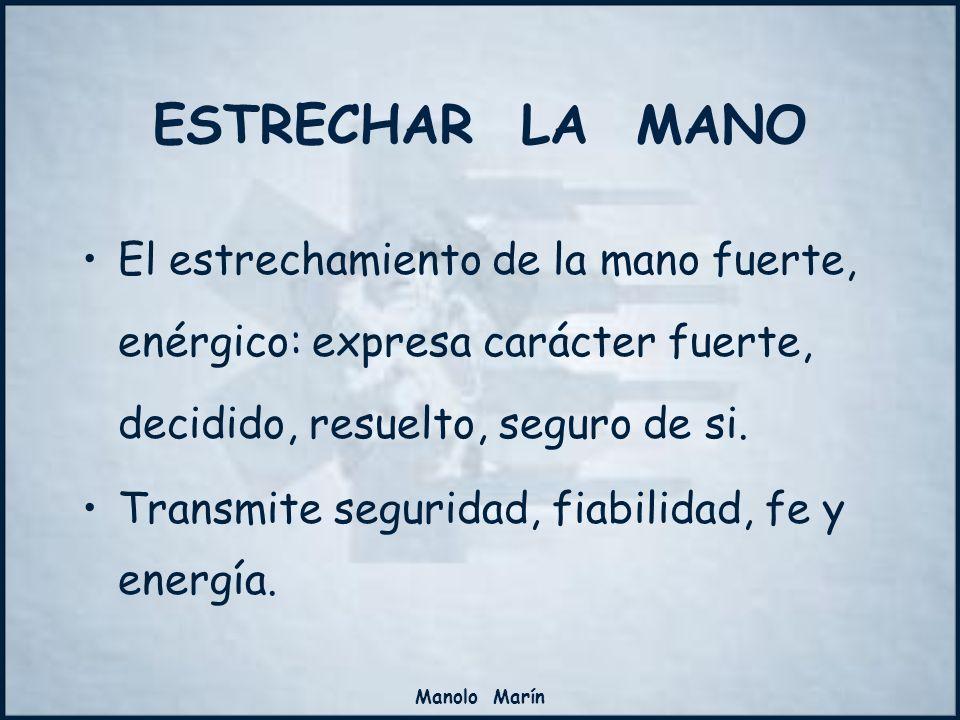Manolo Marín El estrechamiento de la mano fuerte, enérgico: expresa carácter fuerte, decidido, resuelto, seguro de si. Transmite seguridad, fiabilidad