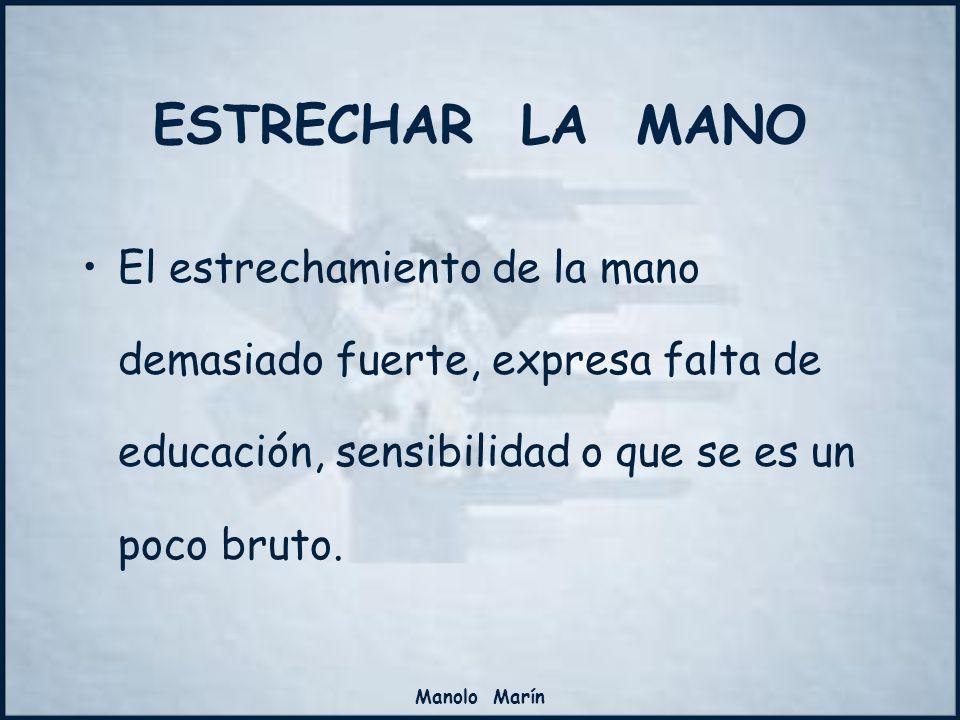 Manolo Marín El estrechamiento de la mano demasiado fuerte, expresa falta de educación, sensibilidad o que se es un poco bruto. ESTRECHAR LA MANO