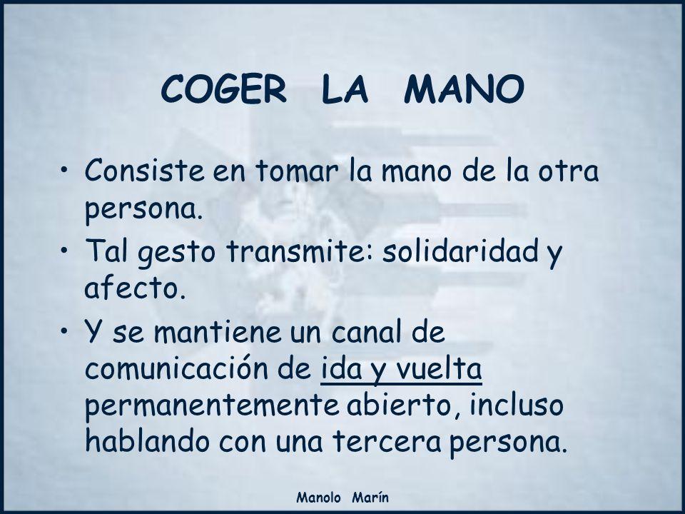 Manolo Marín COGER LA MANO Consiste en tomar la mano de la otra persona. Tal gesto transmite: solidaridad y afecto. Y se mantiene un canal de comunica