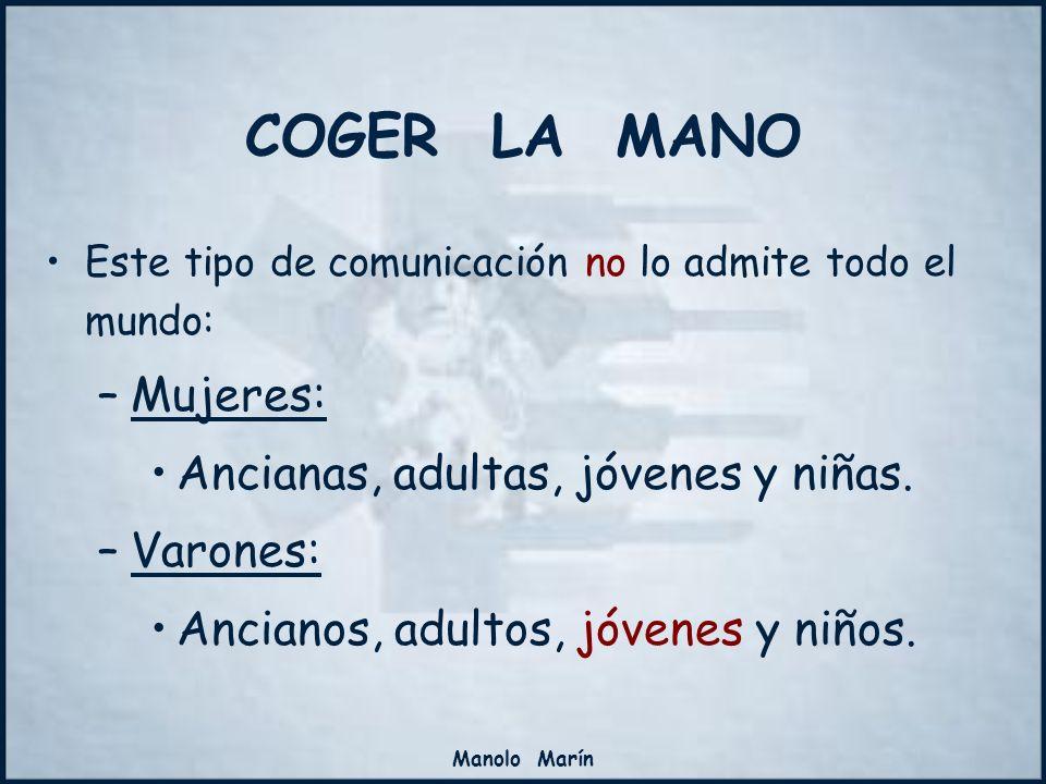 Manolo Marín COGER LA MANO Este tipo de comunicación no lo admite todo el mundo: –Mujeres: Ancianas, adultas, jóvenes y niñas. –Varones: Ancianos, adu