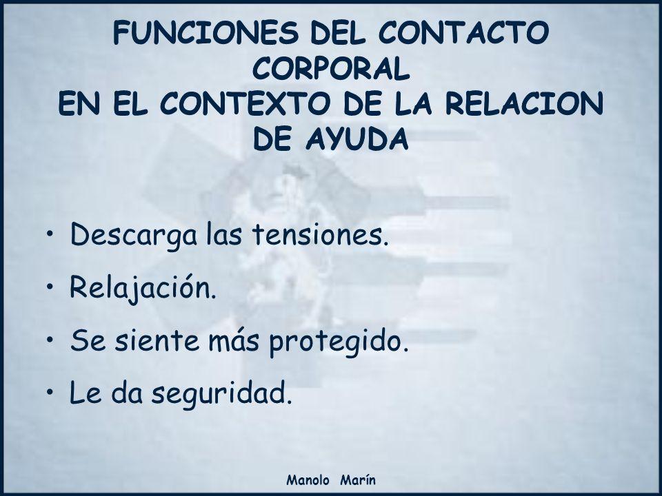 Manolo Marín FUNCIONES DEL CONTACTO CORPORAL EN EL CONTEXTO DE LA RELACION DE AYUDA Descarga las tensiones. Relajación. Se siente más protegido. Le da