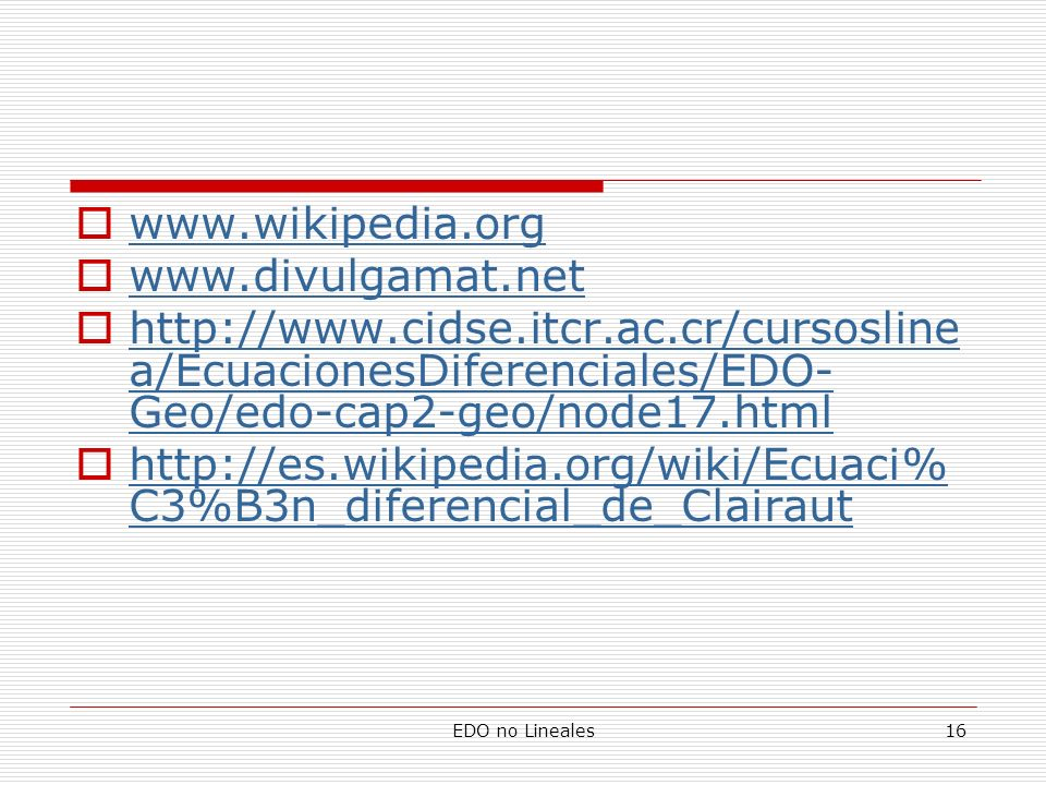 EDO no Lineales16 www.wikipedia.org www.divulgamat.net http://www.cidse.itcr.ac.cr/cursosline a/EcuacionesDiferenciales/EDO- Geo/edo-cap2-geo/node17.h