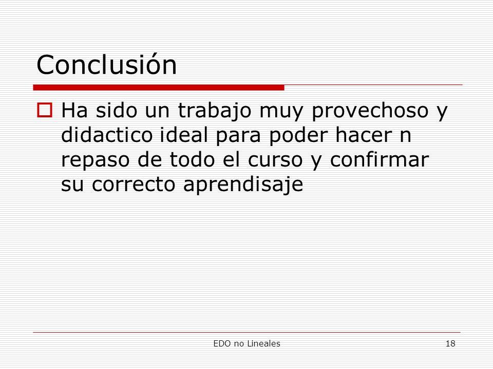 EDO no Lineales18 Conclusión Ha sido un trabajo muy provechoso y didactico ideal para poder hacer n repaso de todo el curso y confirmar su correcto ap