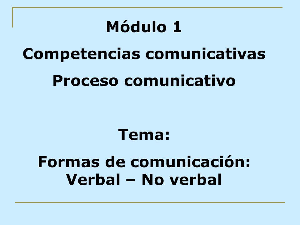 Módulo 1 Competencias comunicativas Proceso comunicativo Tema: Formas de comunicación: Verbal – No verbal