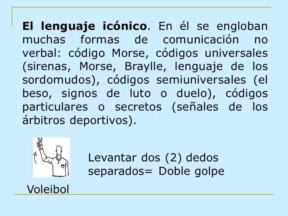 El lenguaje icónico. En él se engloban muchas formas de comunicación no verbal: código Morse, códigos universales (sirenas, Morse, Braylle, lenguaje d
