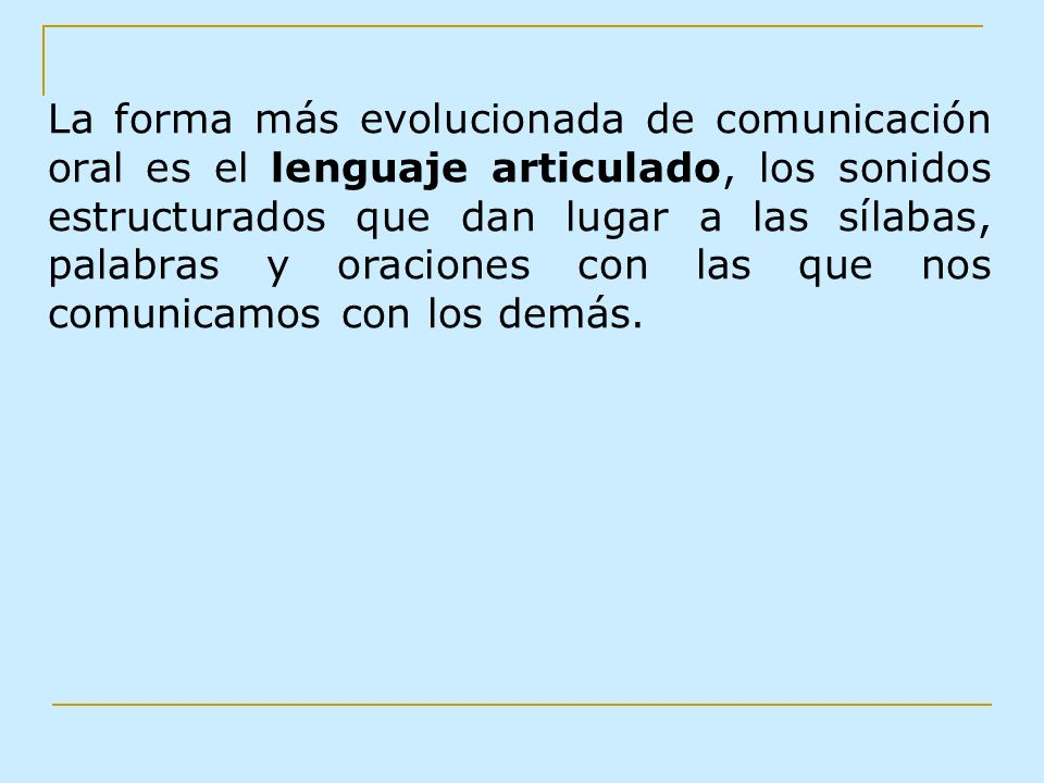 La forma más evolucionada de comunicación oral es el lenguaje articulado, los sonidos estructurados que dan lugar a las sílabas, palabras y oraciones