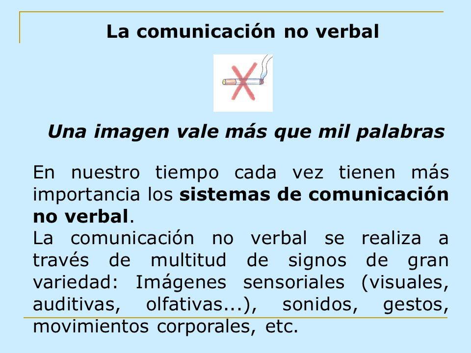 La comunicación no verbal Una imagen vale más que mil palabras En nuestro tiempo cada vez tienen más importancia los sistemas de comunicación no verba