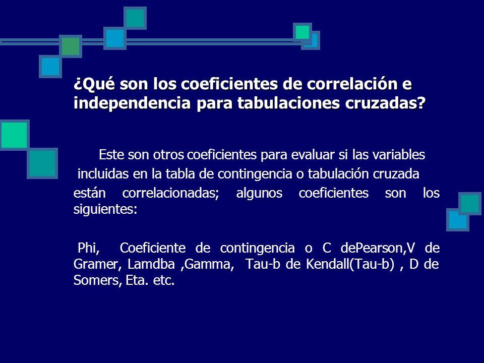 ¿Qué son los coeficientes de correlación e independencia para tabulaciones cruzadas? Este son otros coeficientes para evaluar si las variables incluid