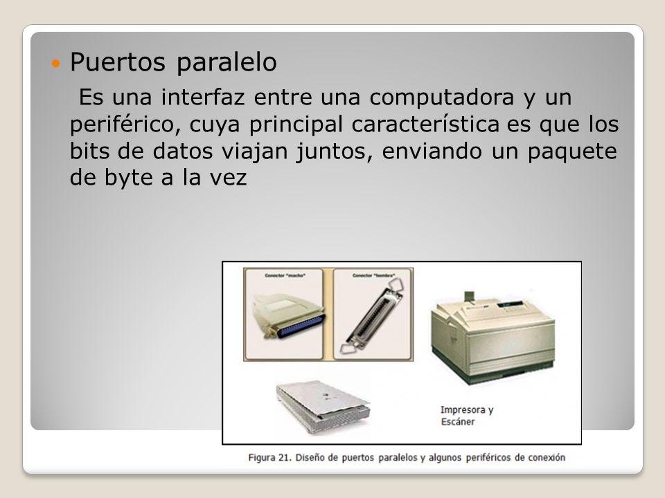 Puertos paralelo Es una interfaz entre una computadora y un periférico, cuya principal característica es que los bits de datos viajan juntos, enviando