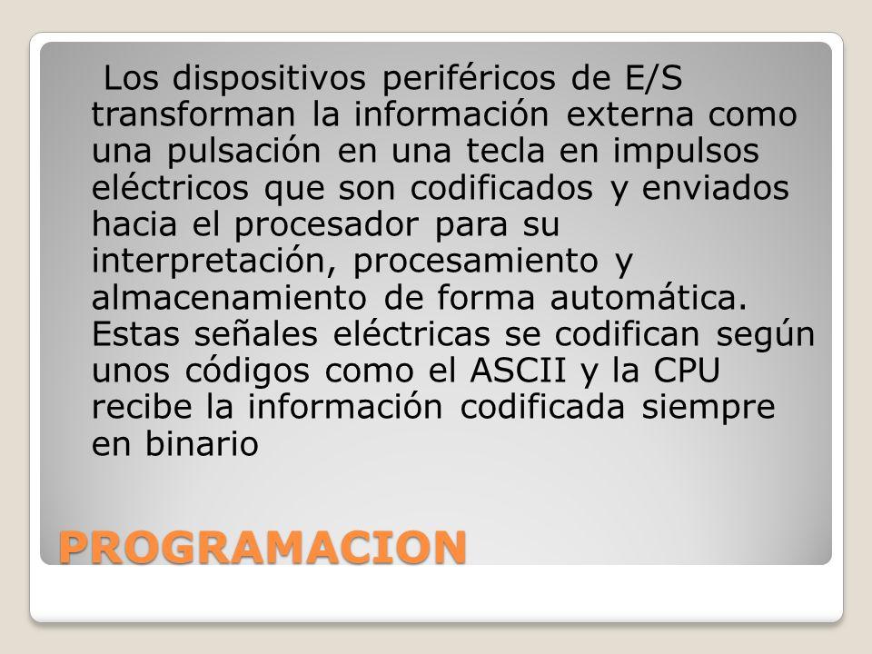 PROGRAMACION Los dispositivos periféricos de E/S transforman la información externa como una pulsación en una tecla en impulsos eléctricos que son cod