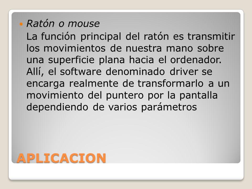 APLICACION Ratón o mouse La función principal del ratón es transmitir los movimientos de nuestra mano sobre una superficie plana hacia el ordenador. A