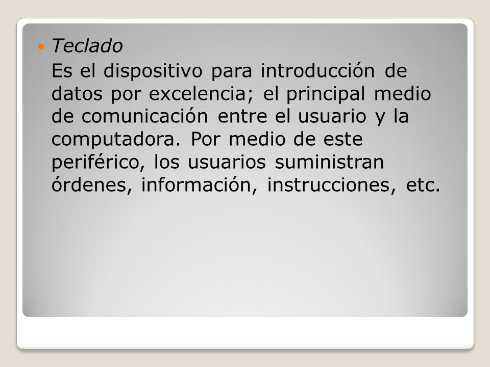 Teclado Es el dispositivo para introducción de datos por excelencia; el principal medio de comunicación entre el usuario y la computadora. Por medio