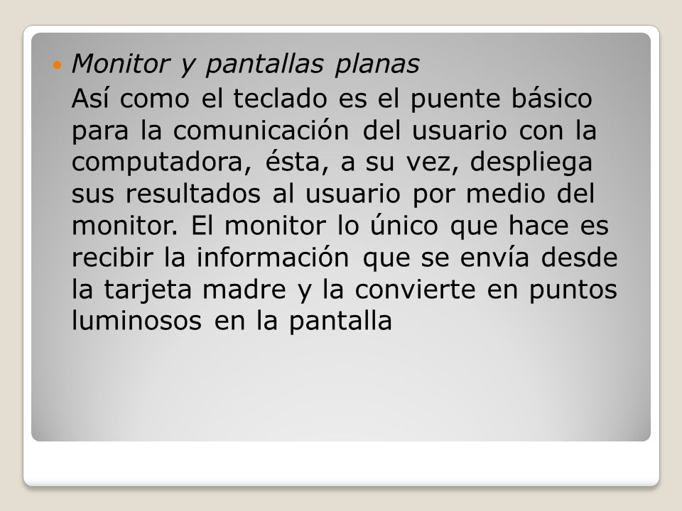 Monitor y pantallas planas Así como el teclado es el puente básico para la comunicación del usuario con la computadora, ésta, a su vez, despliega sus