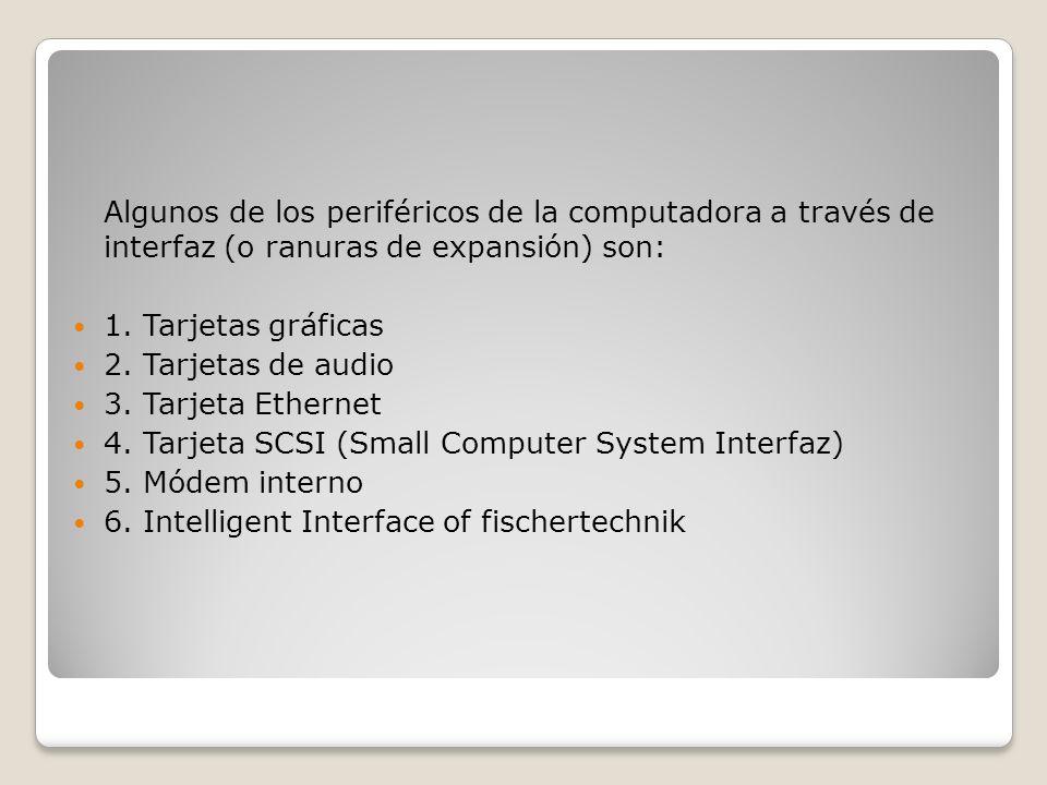 Algunos de los periféricos de la computadora a través de interfaz (o ranuras de expansión) son: 1. Tarjetas gráficas 2. Tarjetas de audio 3. Tarjeta E