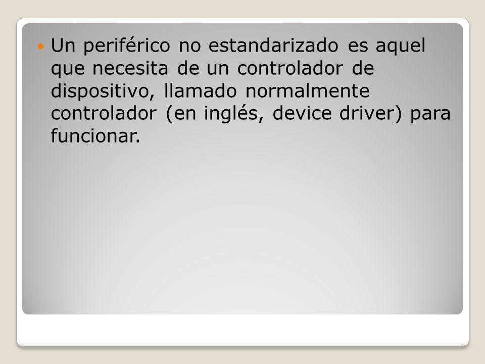 Un periférico no estandarizado es aquel que necesita de un controlador de dispositivo, llamado normalmente controlador (en inglés, device driver) para