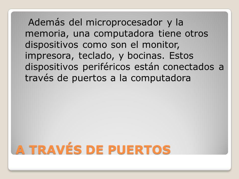 A TRAVÉS DE PUERTOS Además del microprocesador y la memoria, una computadora tiene otros dispositivos como son el monitor, impresora, teclado, y bocin