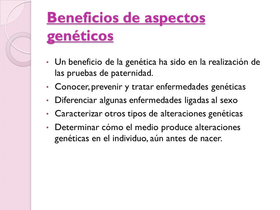 Beneficios de aspectos genéticos Un beneficio de la genética ha sido en la realización de las pruebas de paternidad. Conocer, prevenir y tratar enferm