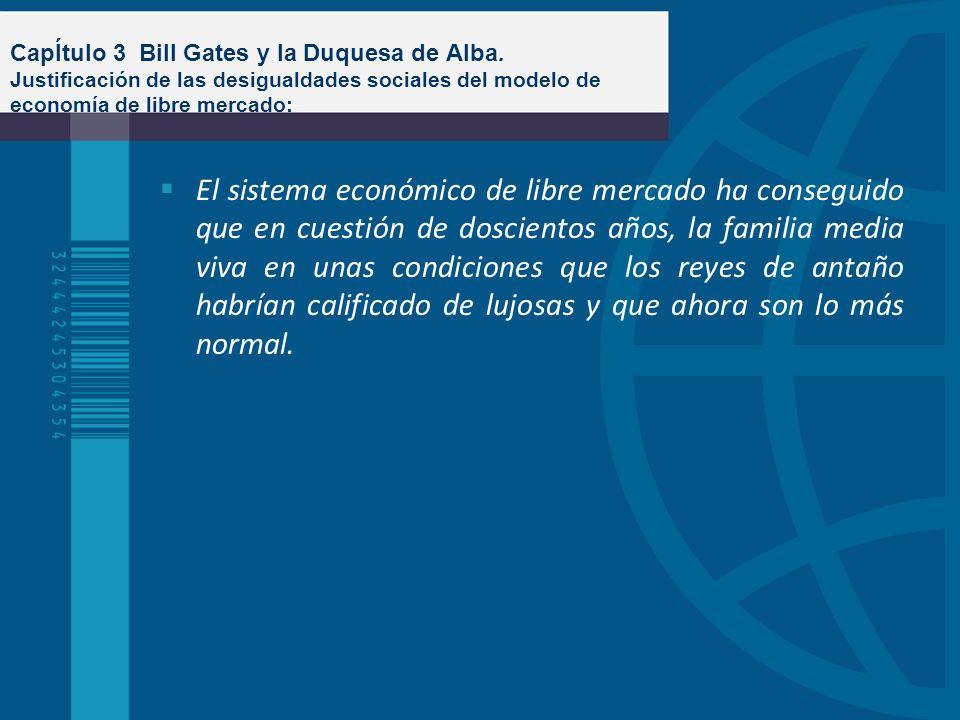 CapÍtulo 3 Bill Gates y la Duquesa de Alba. Justificación de las desigualdades sociales del modelo de economía de libre mercado: El sistema económico
