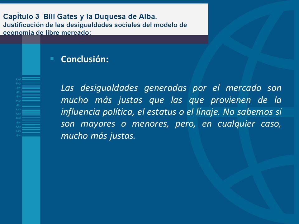 CapÍtulo 3 Bill Gates y la Duquesa de Alba. Justificación de las desigualdades sociales del modelo de economía de libre mercado: Conclusión: Las desig