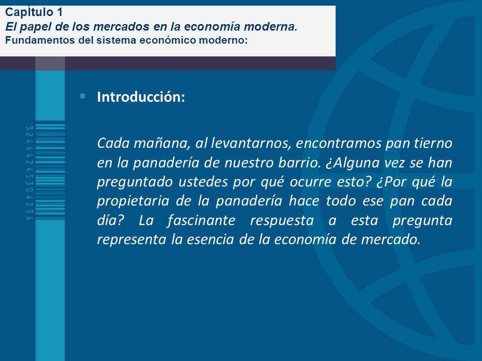 CapÍtulo 1 El papel de los mercados en la economía moderna. Fundamentos del sistema económico moderno: Introducción: Cada mañana, al levantarnos, enco