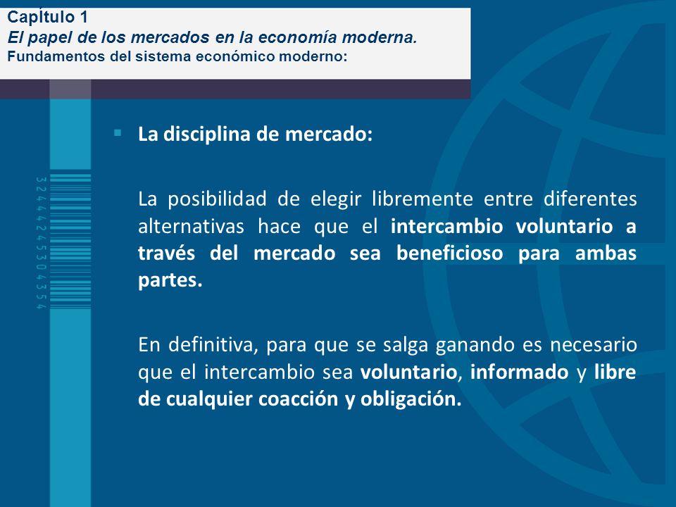 CapÍtulo 1 El papel de los mercados en la economía moderna. Fundamentos del sistema económico moderno: La disciplina de mercado: La posibilidad de ele