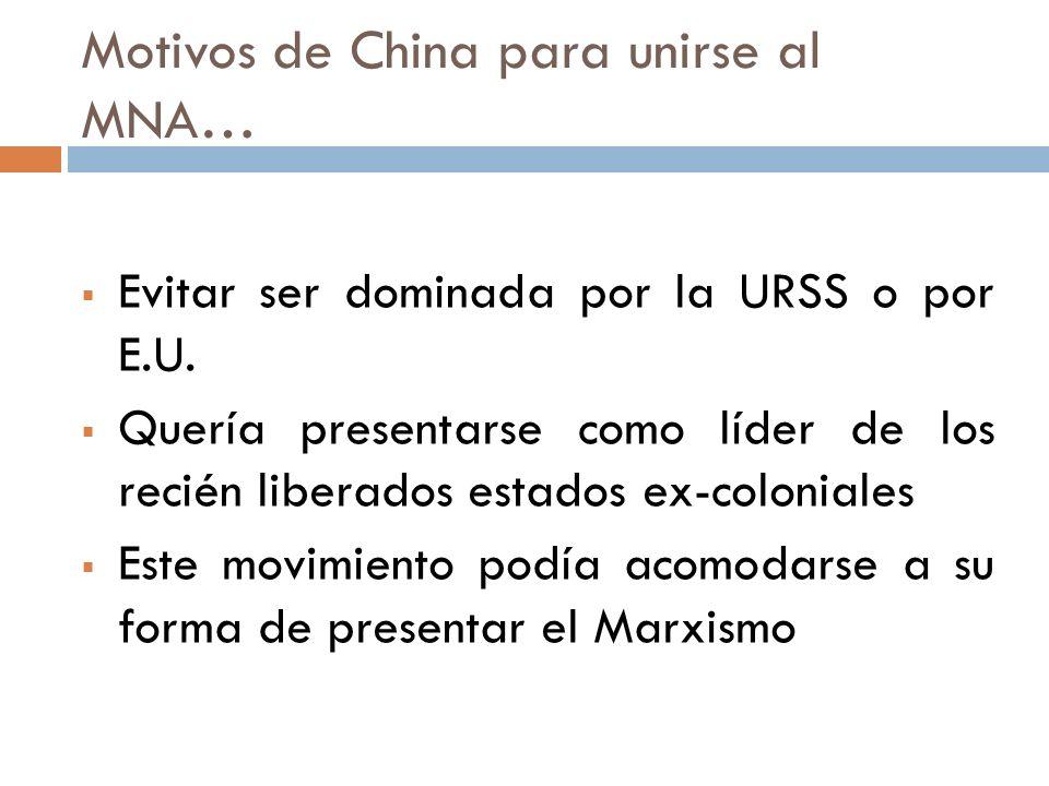 Motivos de China para unirse al MNA… Evitar ser dominada por la URSS o por E.U. Quería presentarse como líder de los recién liberados estados ex-colon