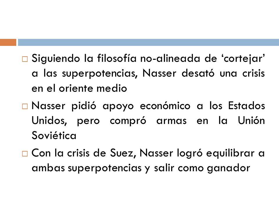 Siguiendo la filosofía no-alineada de cortejar a las superpotencias, Nasser desató una crisis en el oriente medio Nasser pidió apoyo económico a los E