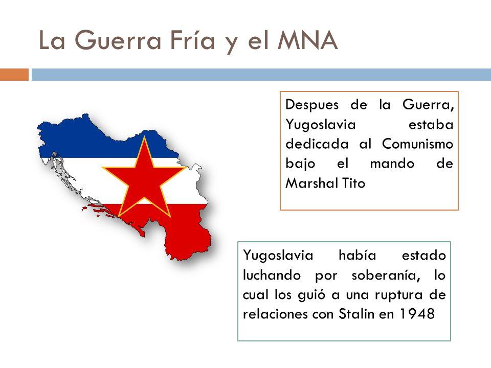 La Guerra Fría y el MNA Despues de la Guerra, Yugoslavia estaba dedicada al Comunismo bajo el mando de Marshal Tito Yugoslavia había estado luchando p