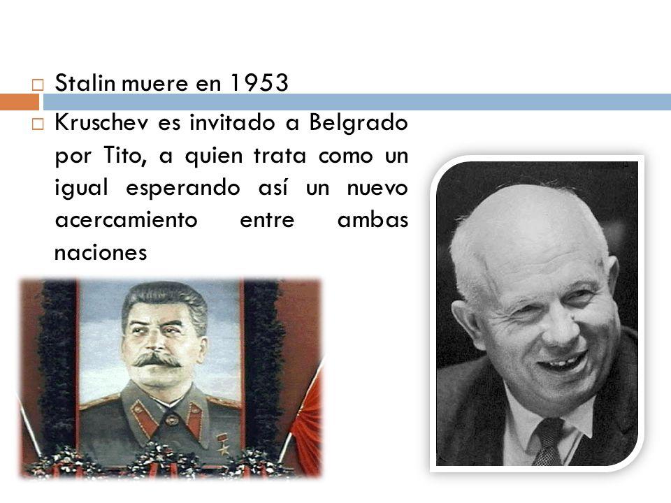 Stalin muere en 1953 Kruschev es invitado a Belgrado por Tito, a quien trata como un igual esperando así un nuevo acercamiento entre ambas naciones
