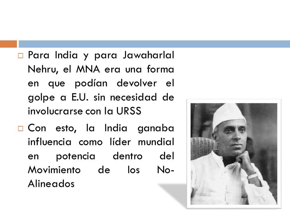 Para India y para Jawaharlal Nehru, el MNA era una forma en que podían devolver el golpe a E.U. sin necesidad de involucrarse con la URSS Con esto, la