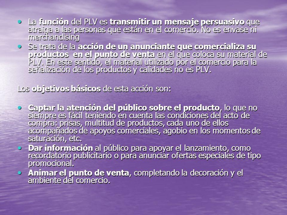 La función del PLV es transmitir un mensaje persuasivo que atraiga a las personas que están en el comercio. No es envase ni merchandising La función d