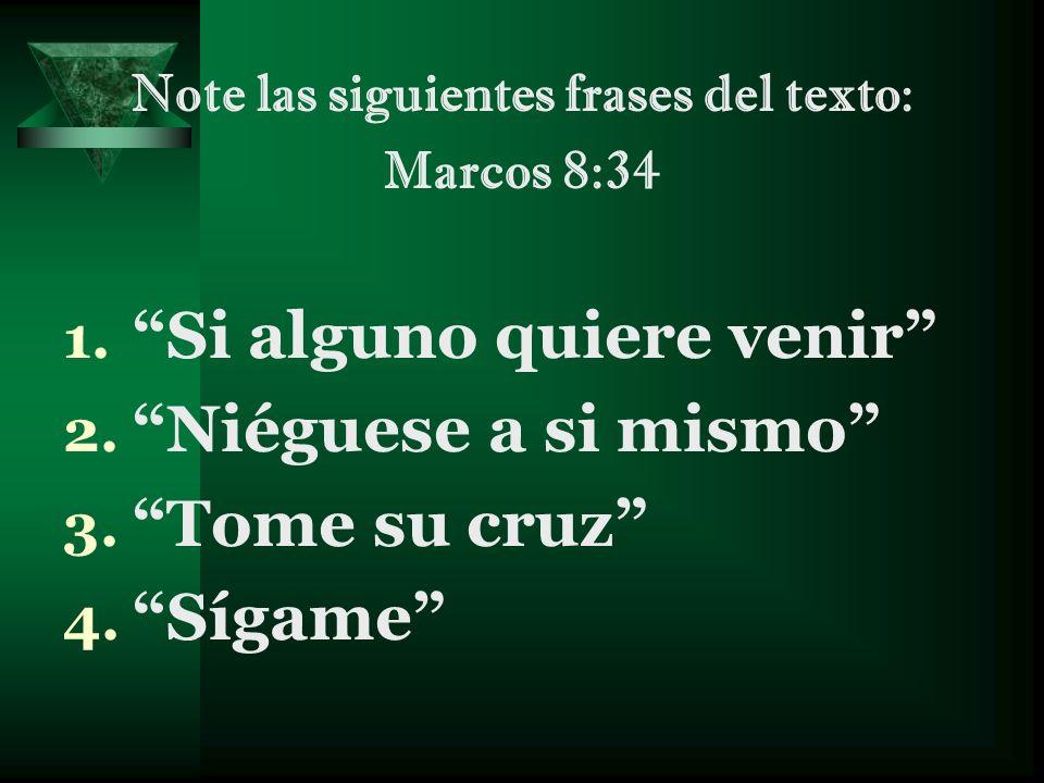 Note las siguientes frases del texto: Marcos 8:34 1. Si alguno quiere venir 2. Niéguese a si mismo 3. Tome su cruz 4. Sígame