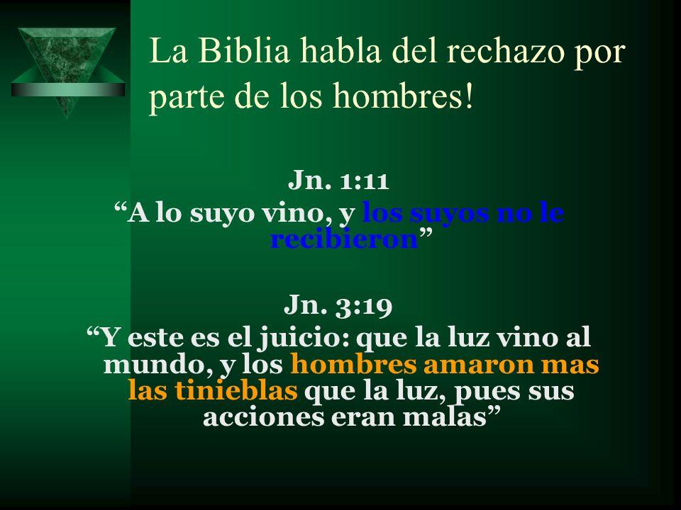 La Biblia habla del rechazo por parte de los hombres! Jn. 1:11 A lo suyo vino, y los suyos no le recibieron Jn. 3:19 Y este es el juicio: que la luz v