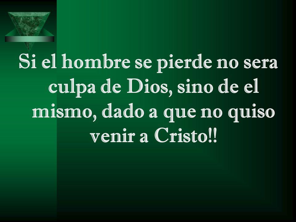 Si el hombre se pierde no sera culpa de Dios, sino de el mismo, dado a que no quiso venir a Cristo!!