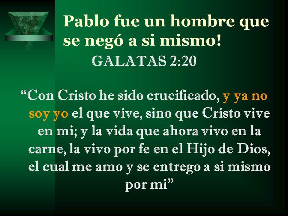 Pablo fue un hombre que se negó a si mismo! GALATAS 2:20 Con Cristo he sido crucificado, y ya no soy yo el que vive, sino que Cristo vive en mi; y la