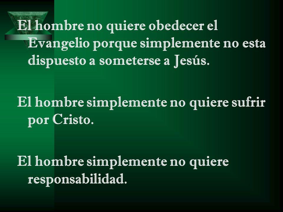 El hombre no quiere obedecer el Evangelio porque simplemente no esta dispuesto a someterse a Jesús. El hombre simplemente no quiere sufrir por Cristo.