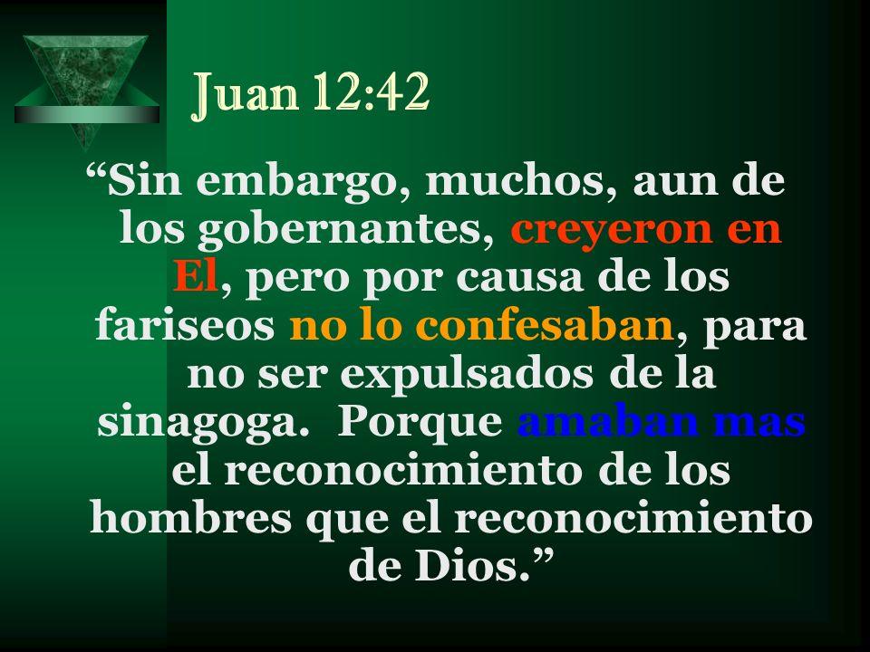 Juan 12:42 Sin embargo, muchos, aun de los gobernantes, creyeron en El, pero por causa de los fariseos no lo confesaban, para no ser expulsados de la