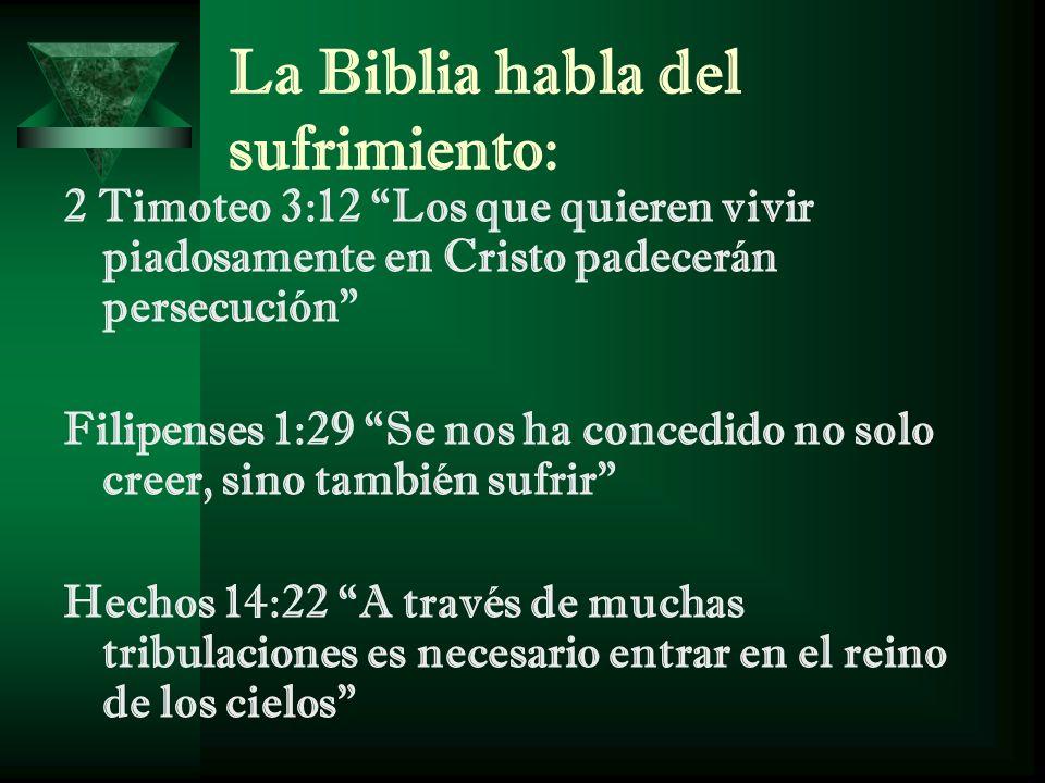 La Biblia habla del sufrimiento: 2 Timoteo 3:12 Los que quieren vivir piadosamente en Cristo padecerán persecución Filipenses 1:29 Se nos ha concedido