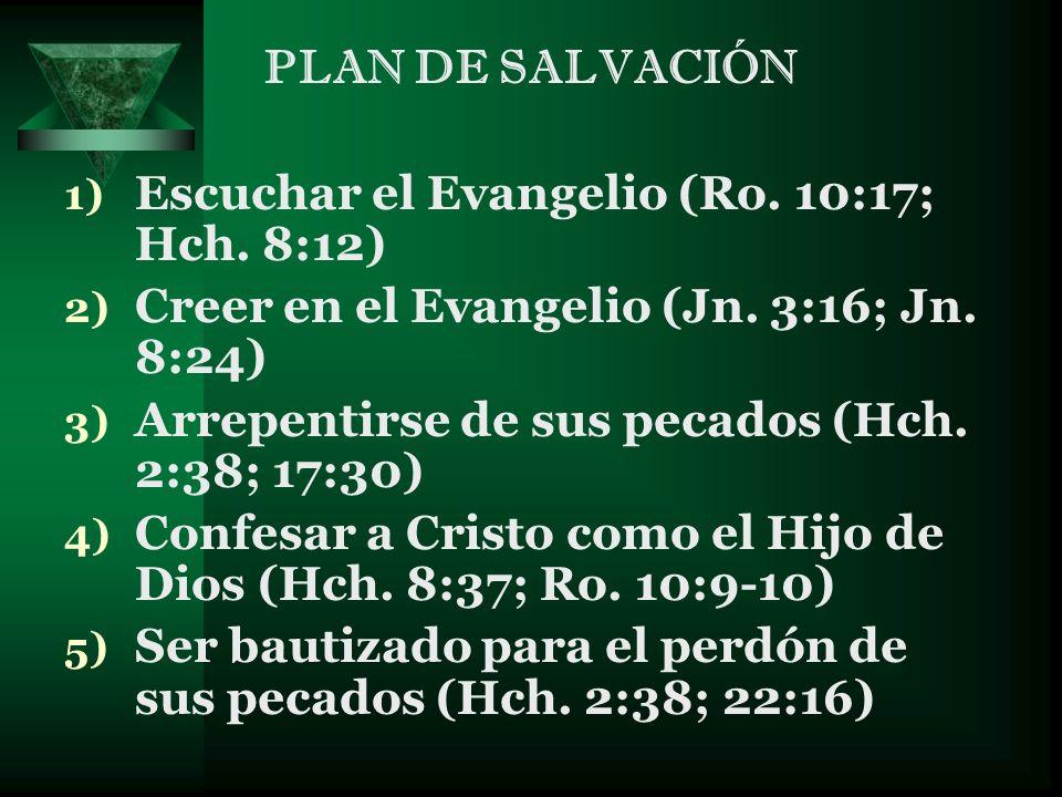 PLAN DE SALVACIÓN 1) Escuchar el Evangelio (Ro. 10:17; Hch. 8:12) 2) Creer en el Evangelio (Jn. 3:16; Jn. 8:24) 3) Arrepentirse de sus pecados (Hch. 2