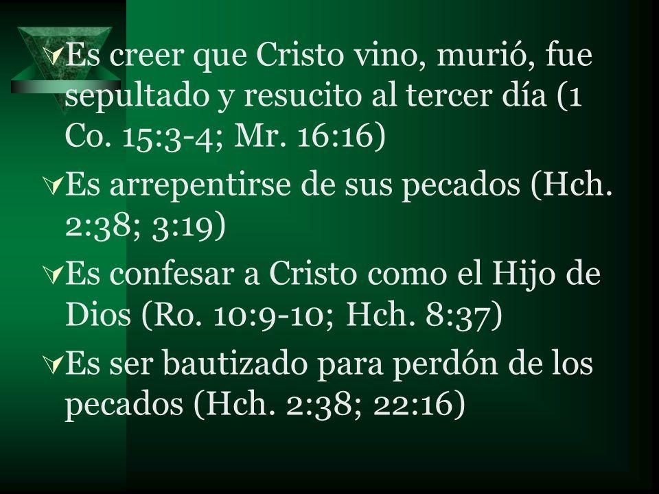 Es creer que Cristo vino, murió, fue sepultado y resucito al tercer día (1 Co. 15:3-4; Mr. 16:16) Es arrepentirse de sus pecados (Hch. 2:38; 3:19) Es