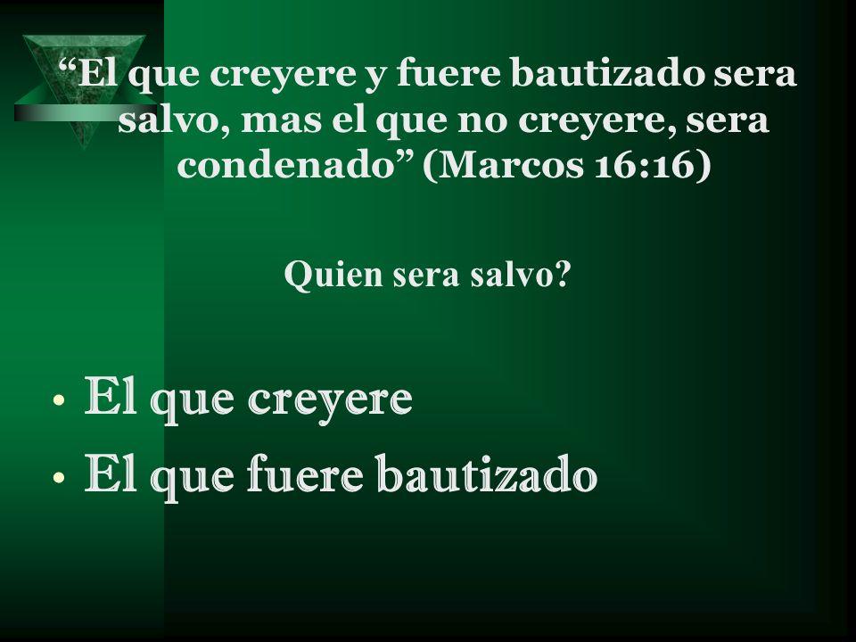 El que creyere y fuere bautizado sera salvo, mas el que no creyere, sera condenado (Marcos 16:16) Quien sera salvo? El que creyere El que fuere bautiz