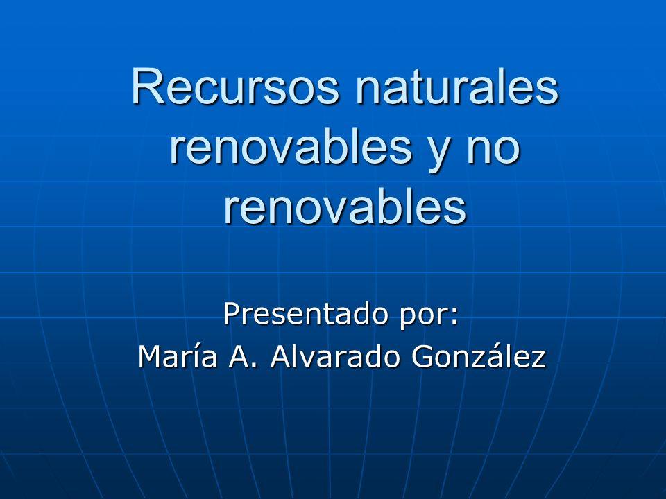Recursos naturales renovables y no renovables Presentado por: María A. Alvarado González