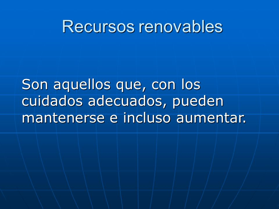 Recursos renovables Recursos renovables Son aquellos que, con los cuidados adecuados, pueden mantenerse e incluso aumentar.