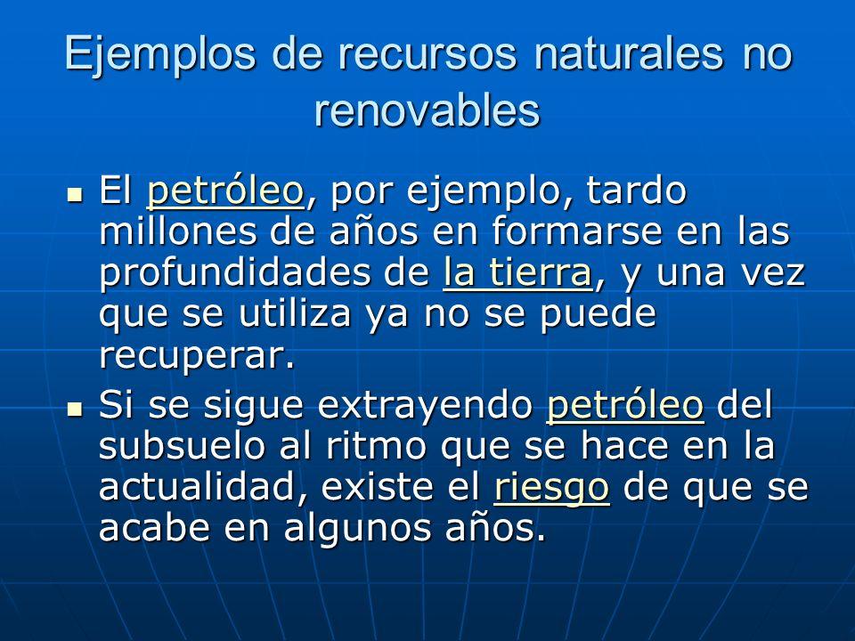 Ejemplos de recursos naturales no renovables El petróleo, por ejemplo, tardo millones de años en formarse en las profundidades de la tierra, y una vez