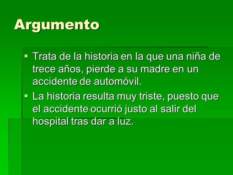 Argumento Trata de la historia en la que una niña de trece años, pierde a su madre en un accidente de automóvil. Trata de la historia en la que una ni